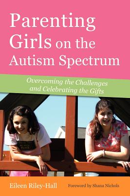 Parenting Girls on the Autism Spectrum: Overcoming the Challenges and Celebrating the Gifts